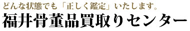 福井県で骨董品を高価買取りいたします「福井骨董品買取りセンター」
